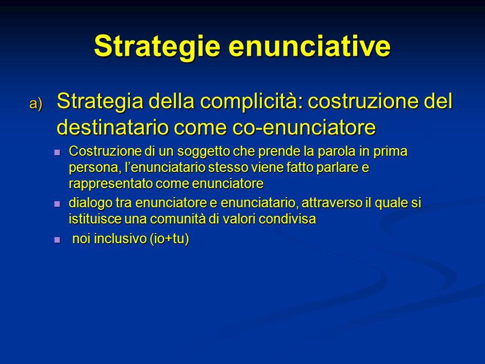 Strategie enunciative  Strategia della complicità: costruzione del destinatario come co-enunciatore Costruzione di un soggetto che prende la parola