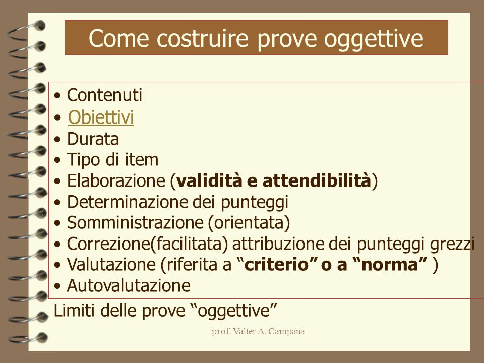 prof. Valter A. Campana Come costruire prove oggettive Contenuti Obiettivi Durata Tipo di item Elaborazione (validità e attendibilità) Determinazione