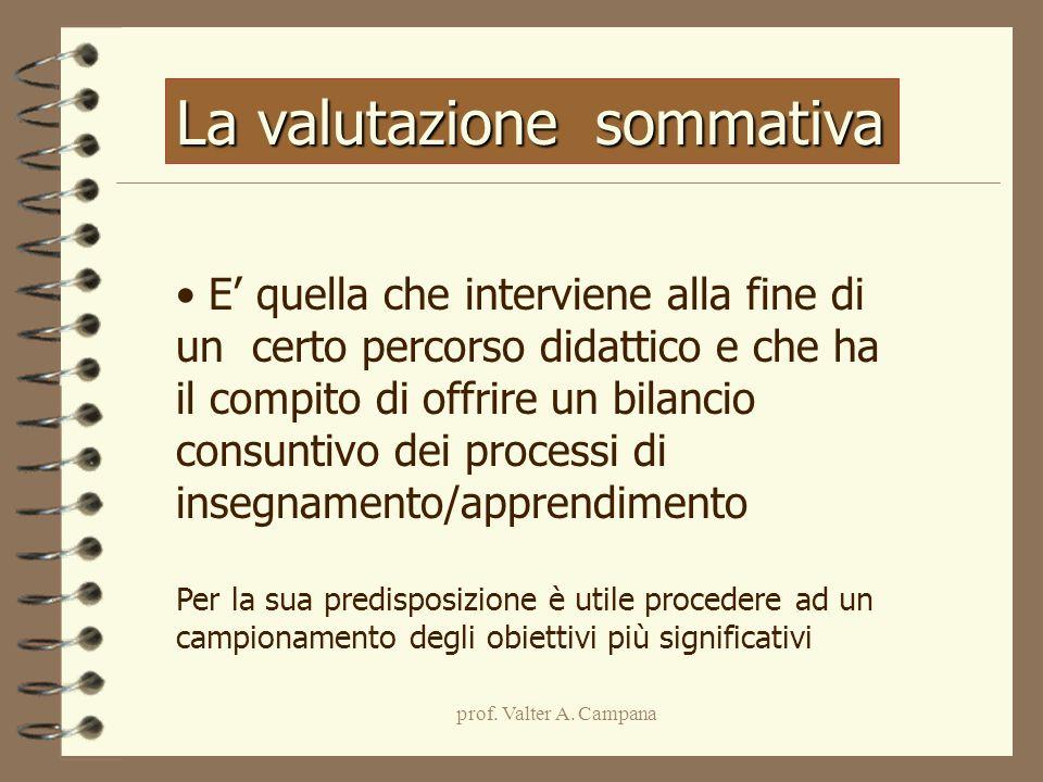 prof. Valter A. Campana La valutazione sommativa E' quella che interviene alla fine di un certo percorso didattico e che ha il compito di offrire un b