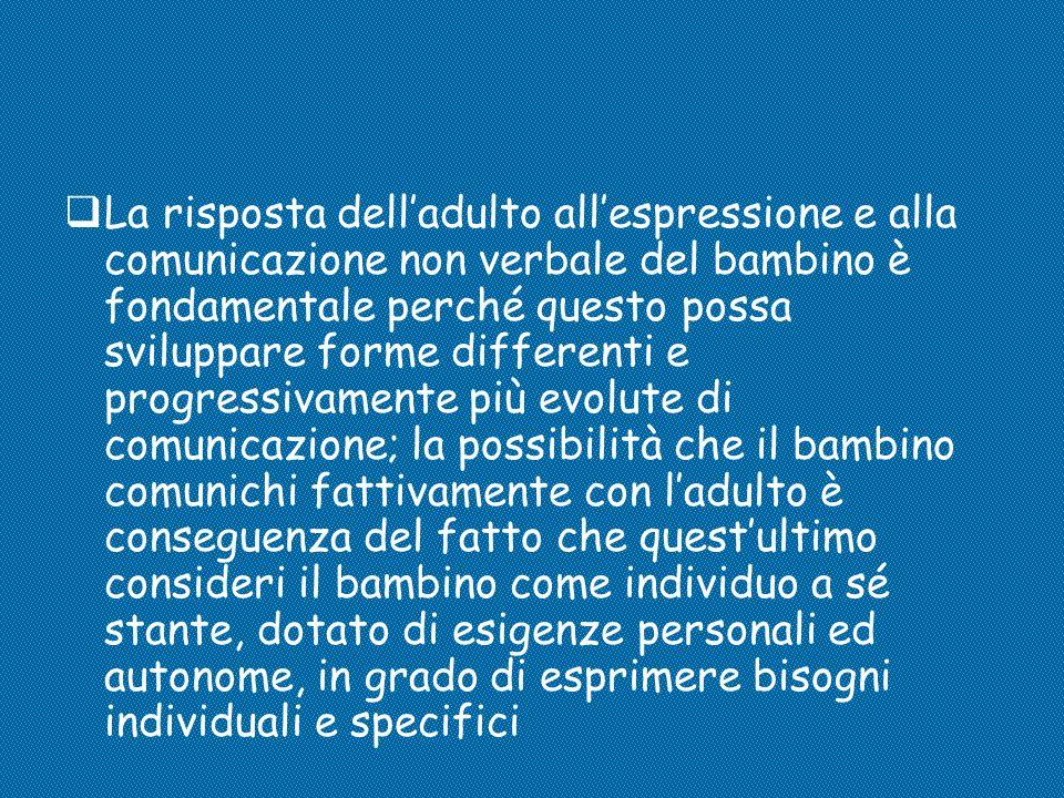  La risposta dell'adulto all'espressione e alla comunicazione non verbale del bambino è fondamentale perché questo possa sviluppare forme differenti