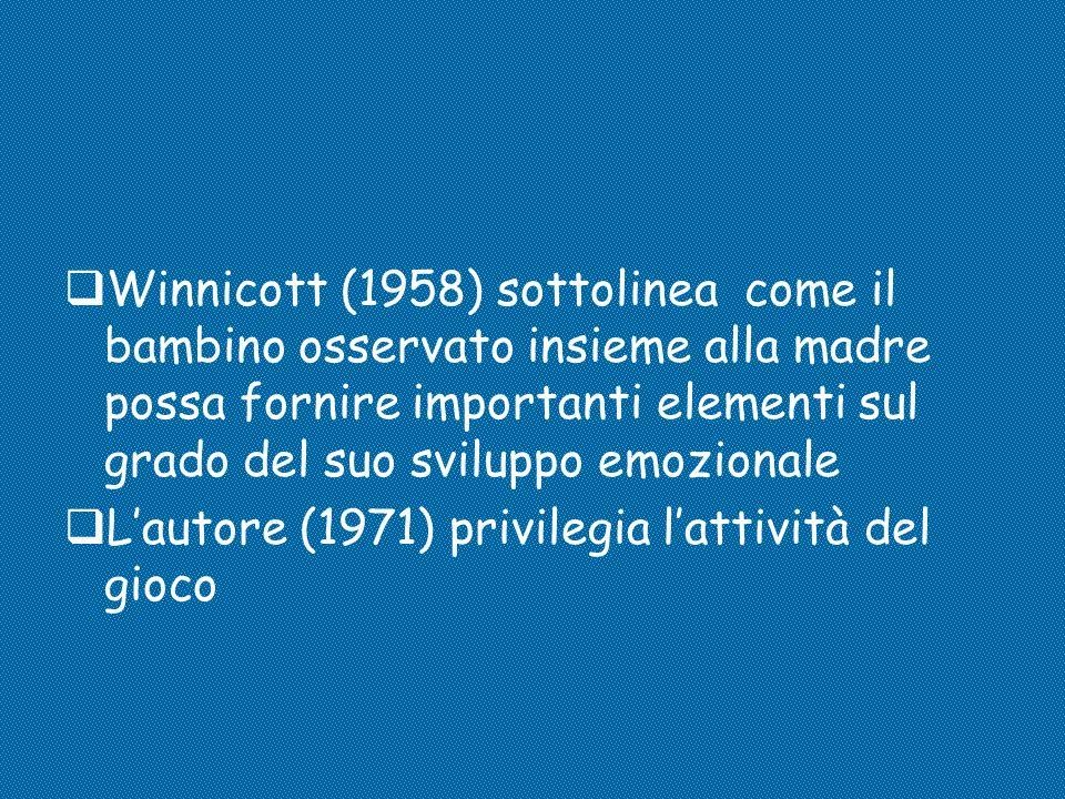  Winnicott (1958) sottolinea come il bambino osservato insieme alla madre possa fornire importanti elementi sul grado del suo sviluppo emozionale  L