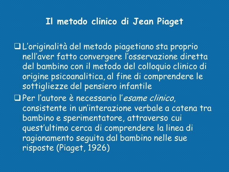 Il metodo clinico di Jean Piaget  L'originalità del metodo piagetiano sta proprio nell'aver fatto convergere l'osservazione diretta del bambino con i