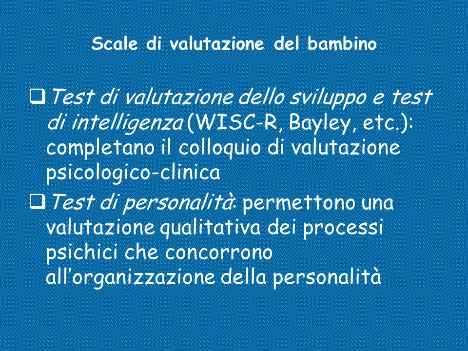 Scale di valutazione del bambino  Test di valutazione dello sviluppo e test di intelligenza (WISC-R, Bayley, etc.): completano il colloquio di valuta