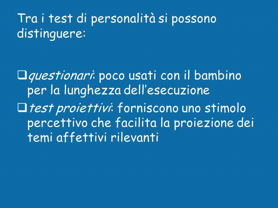 Tra i test di personalità si possono distinguere:  questionari: poco usati con il bambino per la lunghezza dell'esecuzione  test proiettivi: fornisc