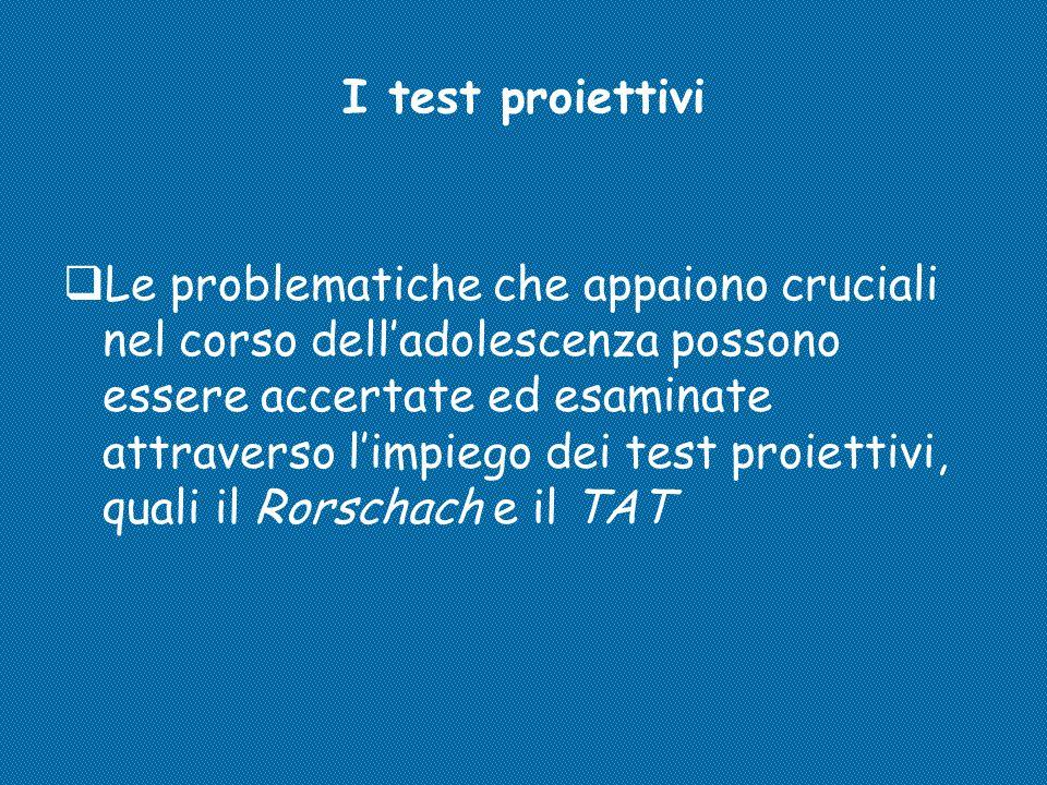 I test proiettivi  Le problematiche che appaiono cruciali nel corso dell'adolescenza possono essere accertate ed esaminate attraverso l'impiego dei t