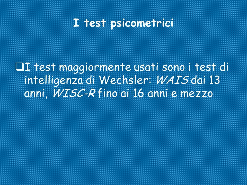 I test psicometrici  I test maggiormente usati sono i test di intelligenza di Wechsler: WAIS dai 13 anni, WISC-R fino ai 16 anni e mezzo