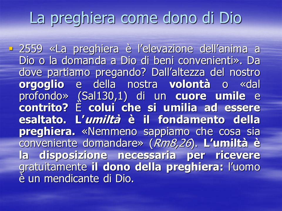 La preghiera come dono di Dio  2559 «La preghiera è l'elevazione dell'anima a Dio o la domanda a Dio di beni convenienti». Da dove partiamo pregando?