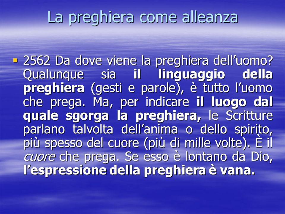 La preghiera come alleanza  2562 Da dove viene la preghiera dell'uomo? Qualunque sia il linguaggio della preghiera (gesti e parole), è tutto l'uomo c
