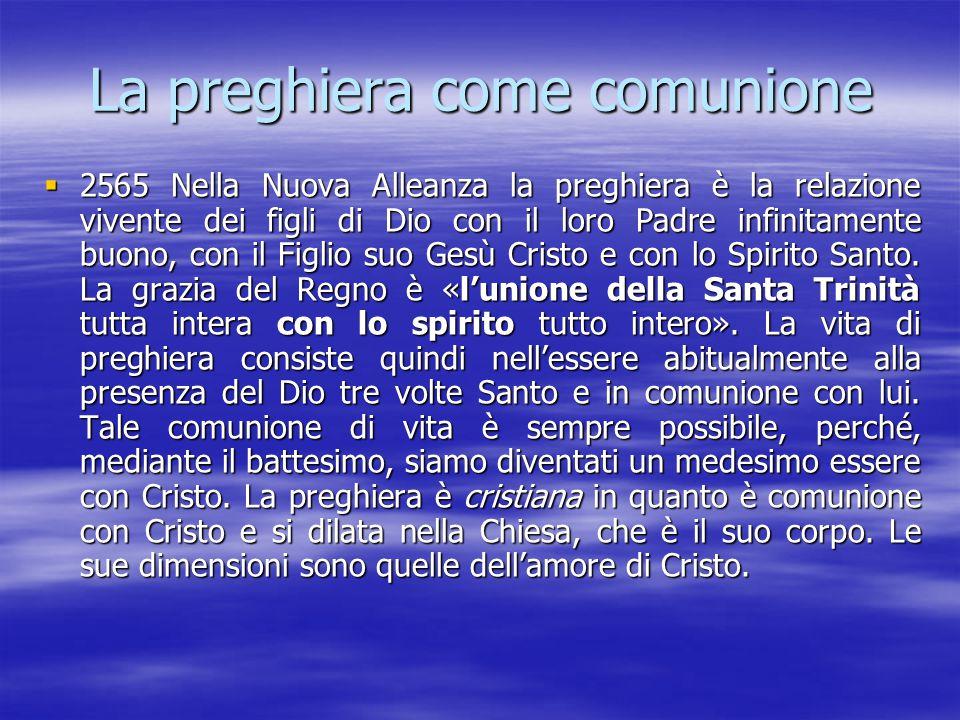 La preghiera come comunione  2565 Nella Nuova Alleanza la preghiera è la relazione vivente dei figli di Dio con il loro Padre infinitamente buono, co