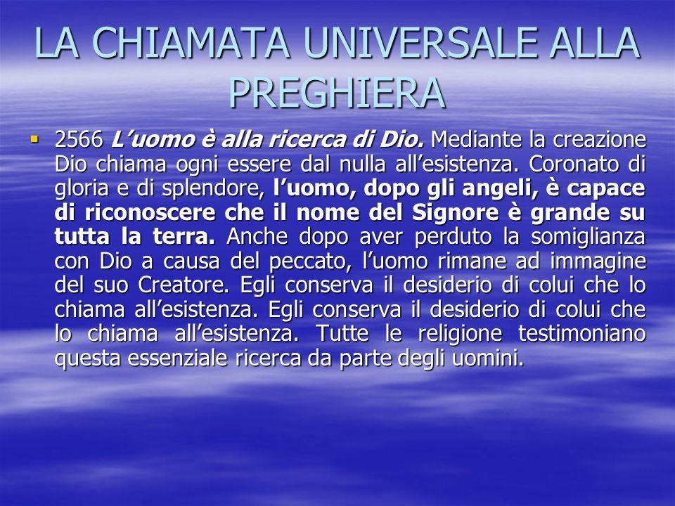 LA CHIAMATA UNIVERSALE ALLA PREGHIERA 2222566 L'uomo è alla ricerca di Dio. Mediante la creazione Dio chiama ogni essere dal nulla all'esistenza.