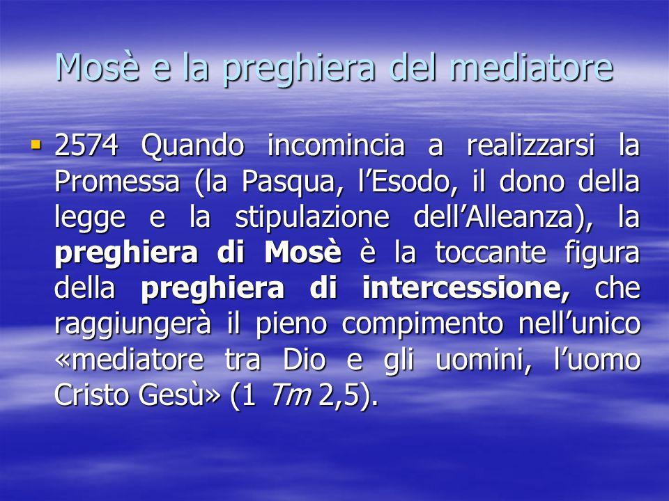 Mosè e la preghiera del mediatore  2574 Quando incomincia a realizzarsi la Promessa (la Pasqua, l'Esodo, il dono della legge e la stipulazione dell'A