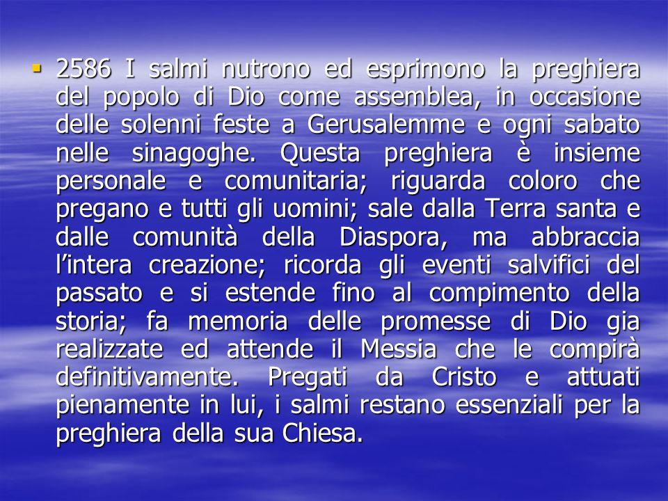 2222586 I salmi nutrono ed esprimono la preghiera del popolo di Dio come assemblea, in occasione delle solenni feste a Gerusalemme e ogni sabato n