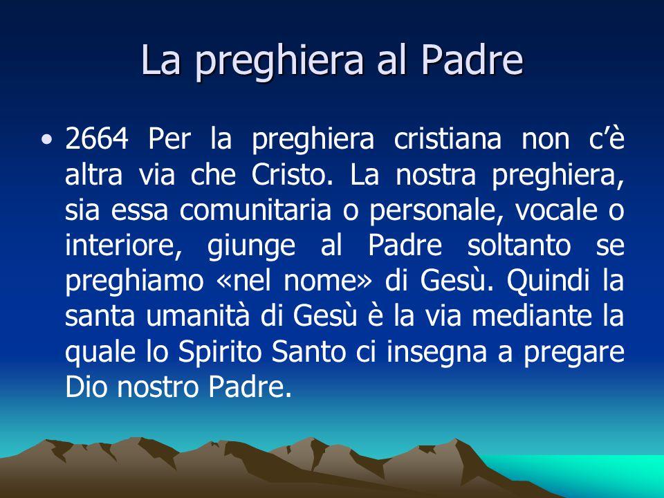 La preghiera al Padre 2664 Per la preghiera cristiana non c'è altra via che Cristo. La nostra preghiera, sia essa comunitaria o personale, vocale o in