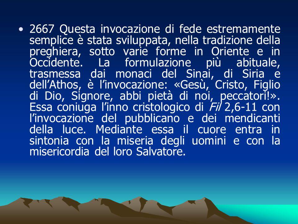 2667 Questa invocazione di fede estremamente semplice è stata sviluppata, nella tradizione della preghiera, sotto varie forme in Oriente e in Occident