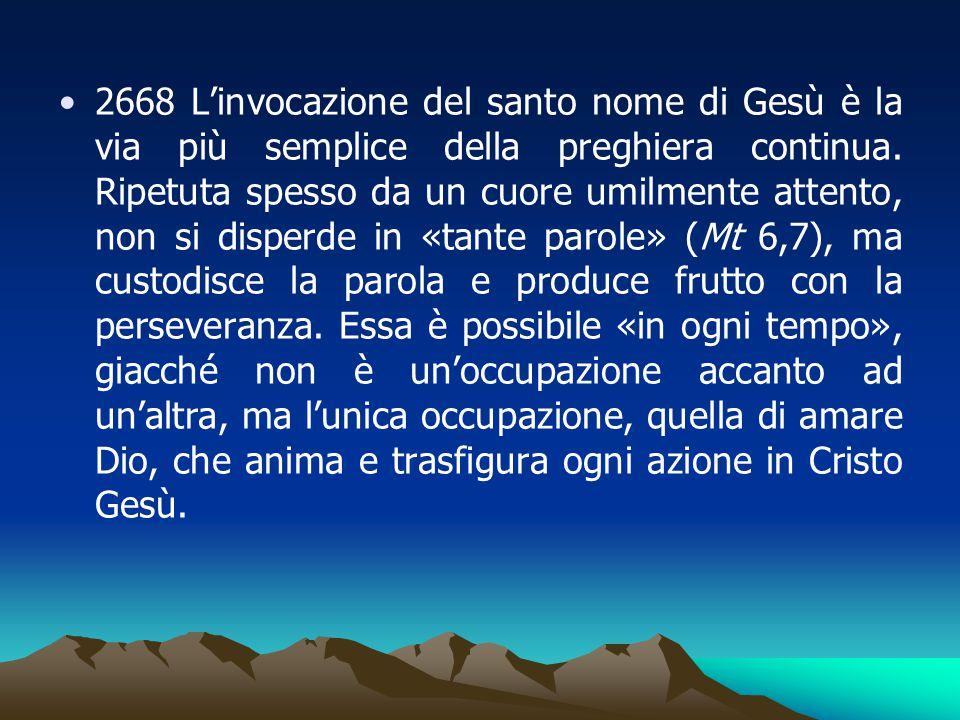 2668 L'invocazione del santo nome di Gesù è la via più semplice della preghiera continua. Ripetuta spesso da un cuore umilmente attento, non si disper
