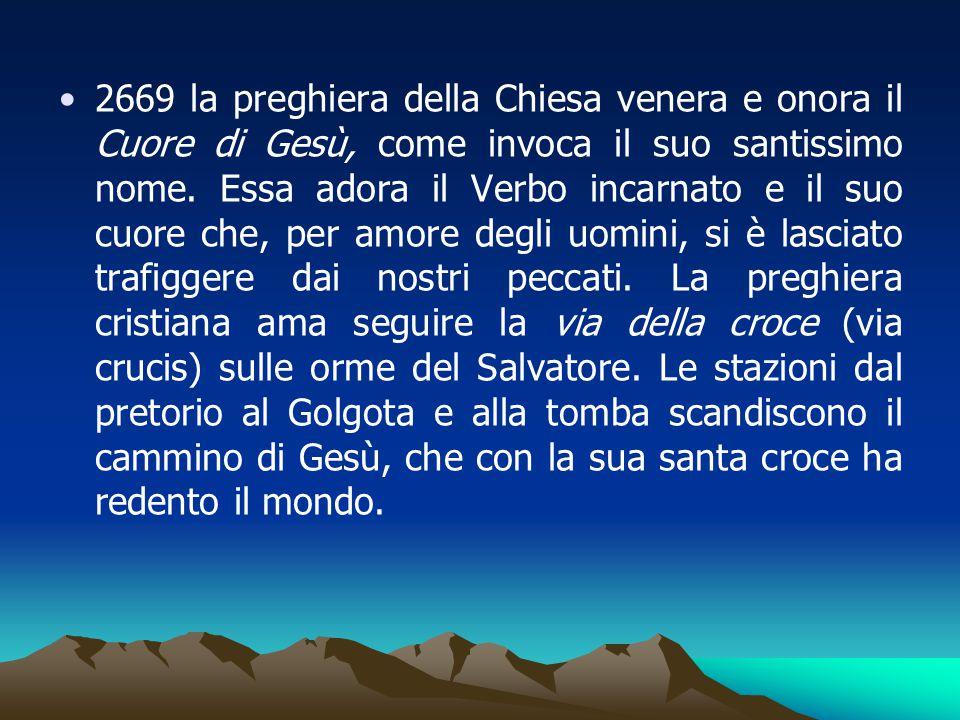 2669 la preghiera della Chiesa venera e onora il Cuore di Gesù, come invoca il suo santissimo nome. Essa adora il Verbo incarnato e il suo cuore che,