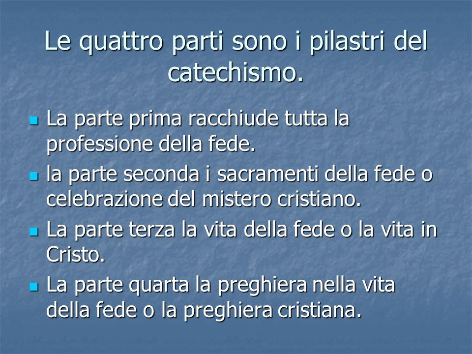 Le quattro parti sono i pilastri del catechismo. La parte prima racchiude tutta la professione della fede. La parte prima racchiude tutta la professio