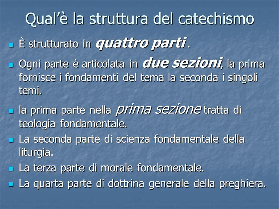 Qual'è la struttura del catechismo È strutturato in quattro parti. È strutturato in quattro parti. Ogni parte è articolata in due sezioni, la prima fo