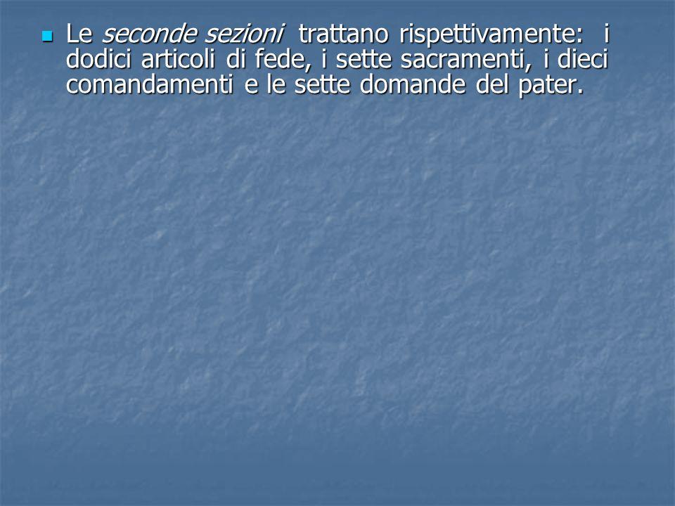Le seconde sezioni trattano rispettivamente: i dodici articoli di fede, i sette sacramenti, i dieci comandamenti e le sette domande del pater. Le seco