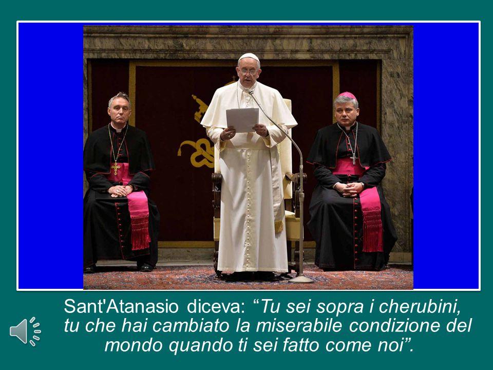 Sant Atanasio diceva: Tu sei sopra i cherubini, tu che hai cambiato la miserabile condizione del mondo quando ti sei fatto come noi .