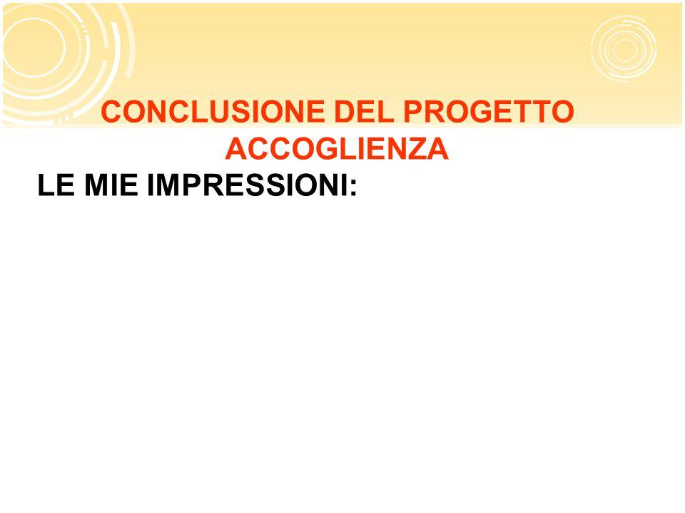 CONCLUSIONE DEL PROGETTO ACCOGLIENZA LE MIE IMPRESSIONI: