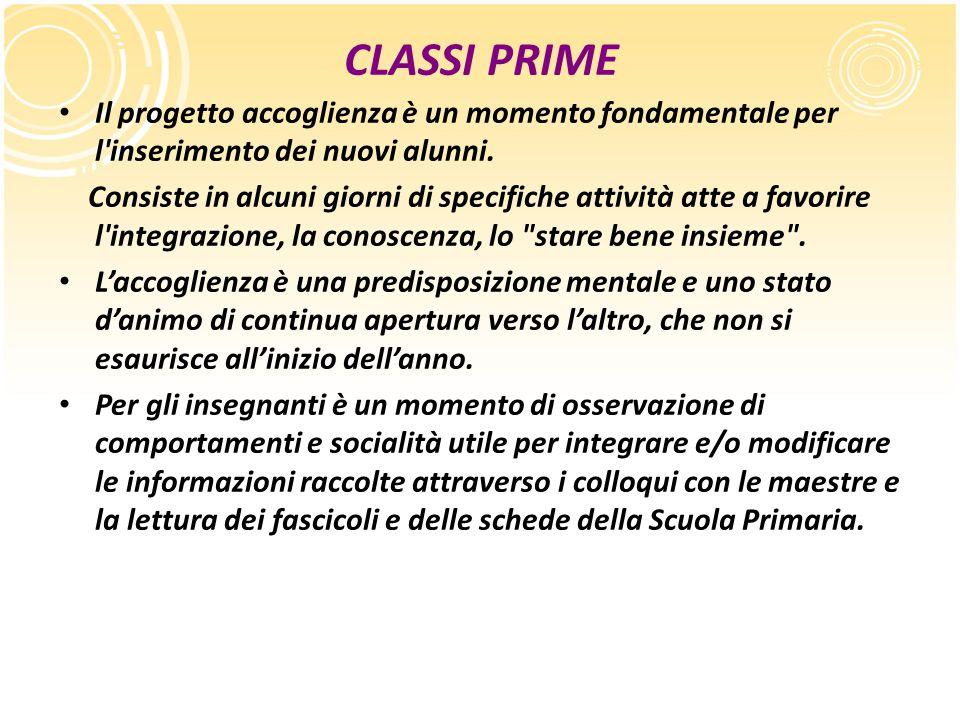 CLASSI PRIME Il progetto accoglienza è un momento fondamentale per l'inserimento dei nuovi alunni. Consiste in alcuni giorni di specifiche attività at
