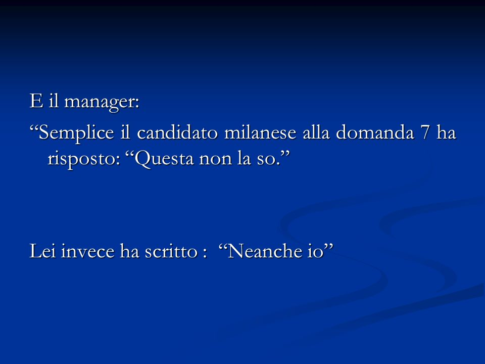 """E il manager: """"Semplice il candidato milanese alla domanda 7 ha risposto: """"Questa non la so."""" Lei invece ha scritto : """"Neanche io"""""""