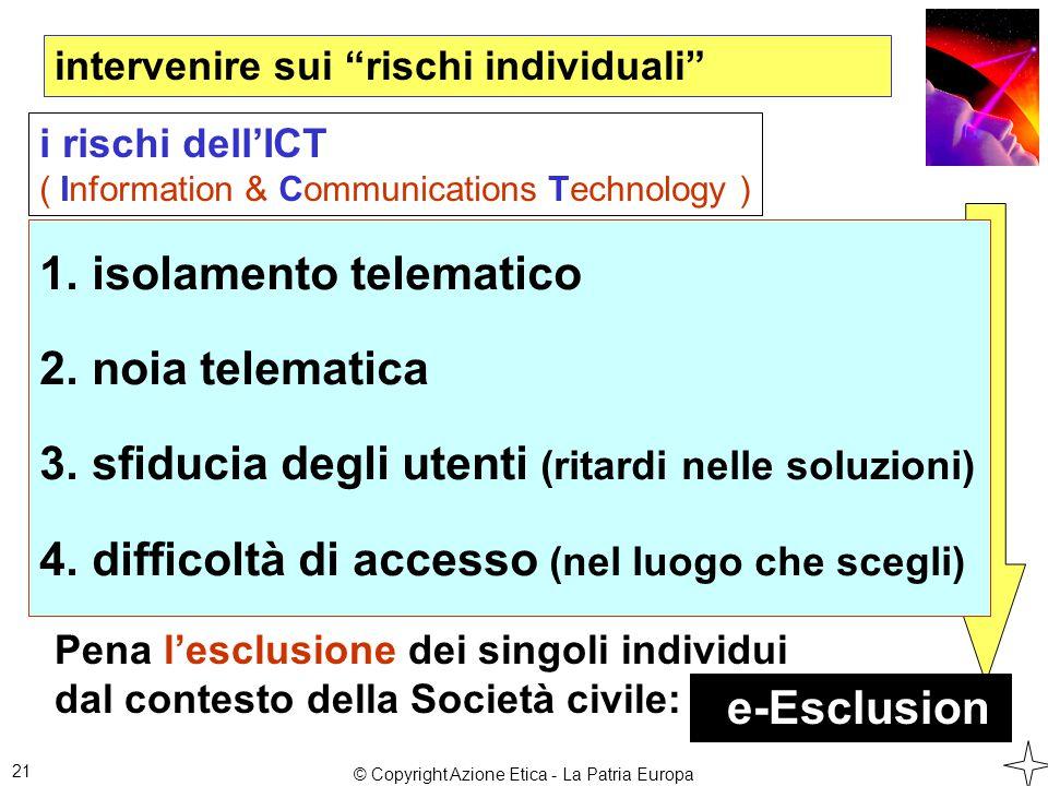 intervenire sui rischi individuali 21 1.isolamento telematico 2.noia telematica 3.sfiducia degli utenti (ritardi nelle soluzioni) 4.difficoltà di accesso (nel luogo che scegli) i rischi dell'ICT ( Information & Communications Technology ) Pena l'esclusione dei singoli individui dal contesto della Società civile: e-Esclusion © Copyright Azione Etica - La Patria Europa