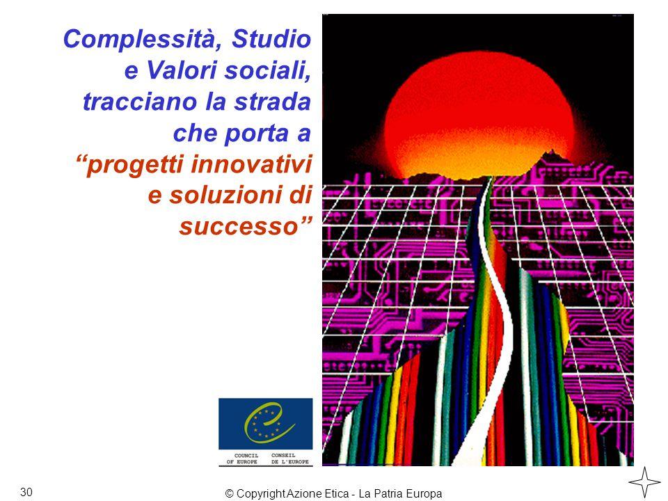 Complessità, Studio e Valori sociali, tracciano la strada che porta a progetti innovativi e soluzioni di successo 30 © Copyright Azione Etica - La Patria Europa