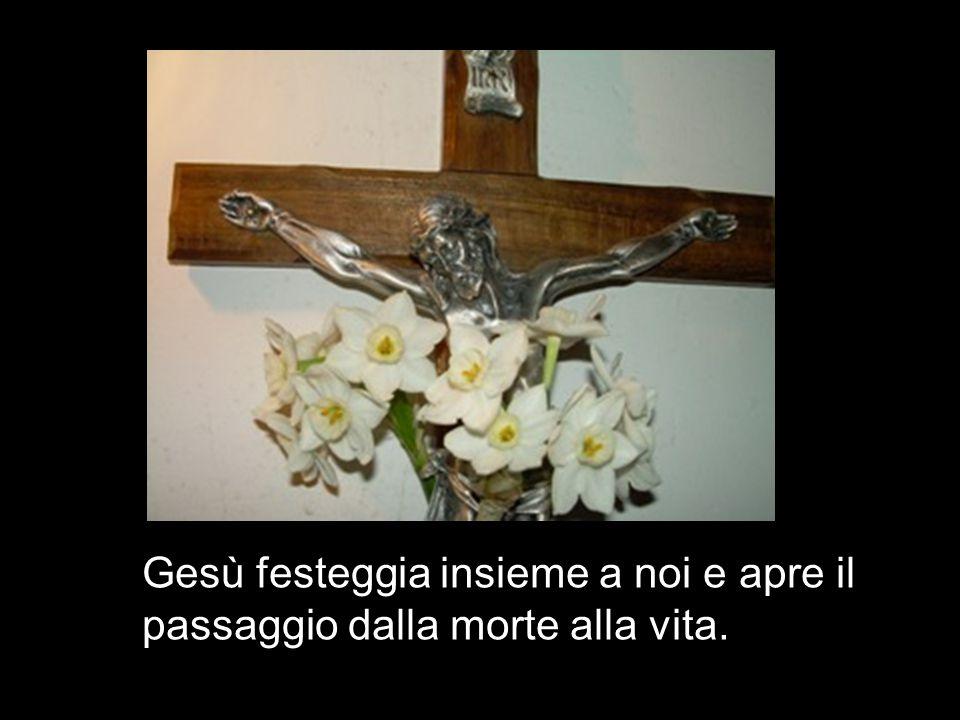 Gesù festeggia insieme a noi e apre il passaggio dalla morte alla vita.
