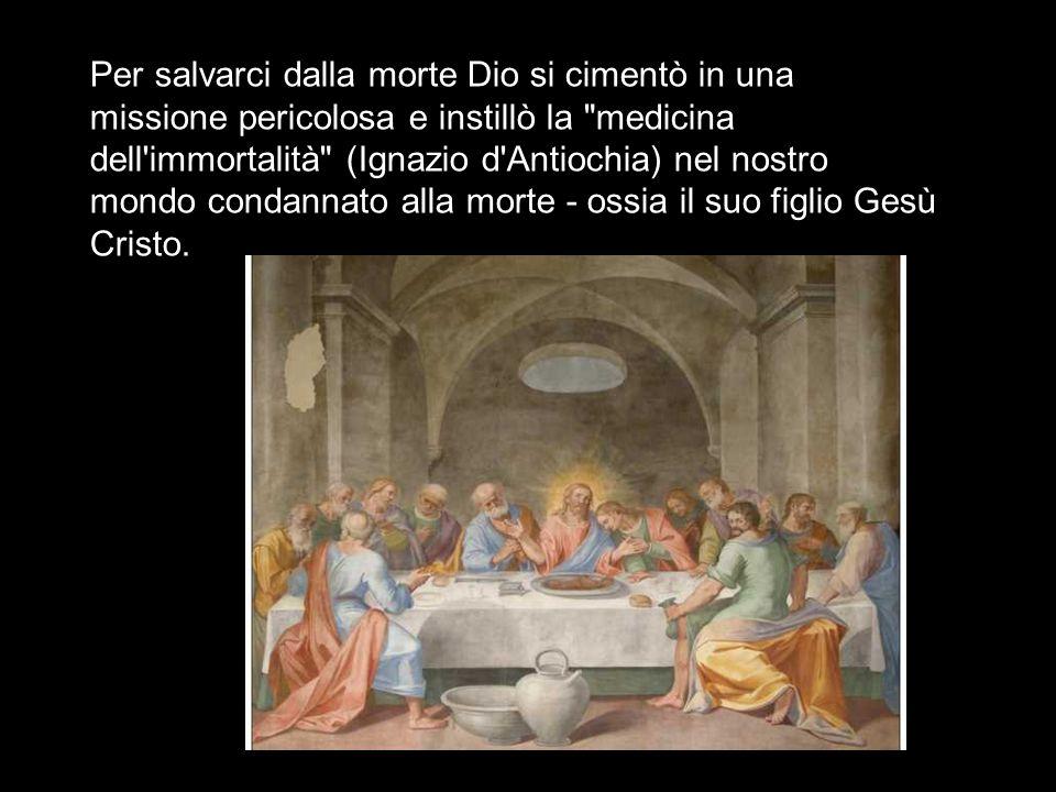 Per salvarci dalla morte Dio si cimentò in una missione pericolosa e instillò la medicina dell immortalità (Ignazio d Antiochia) nel nostro mondo condannato alla morte - ossia il suo figlio Gesù Cristo.