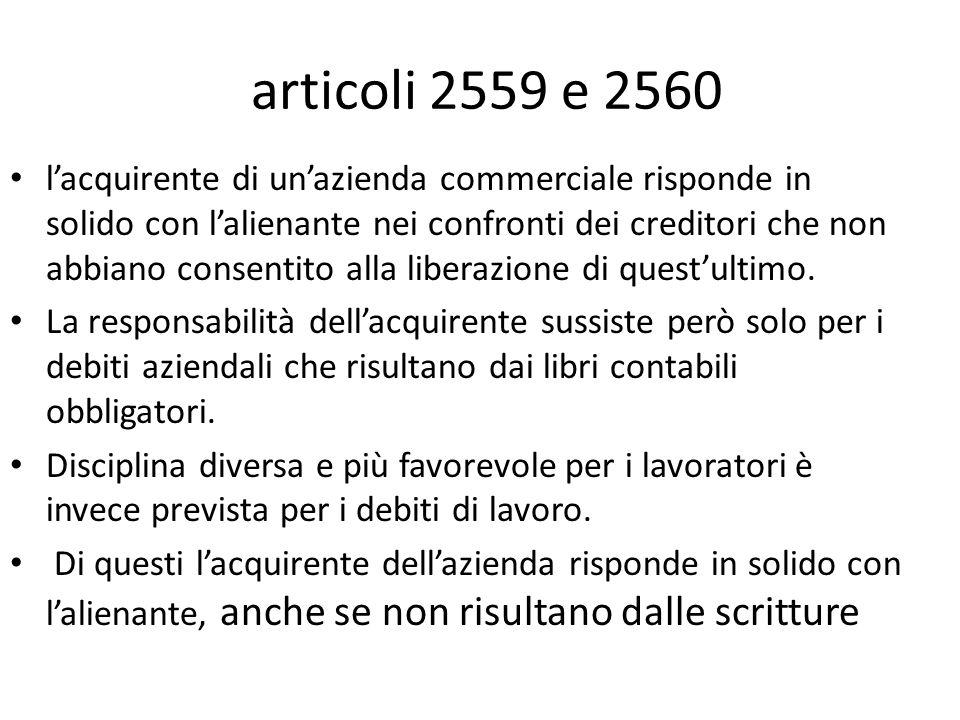 articoli 2559 e 2560 l'acquirente di un'azienda commerciale risponde in solido con l'alienante nei confronti dei creditori che non abbiano consentito alla liberazione di quest'ultimo.