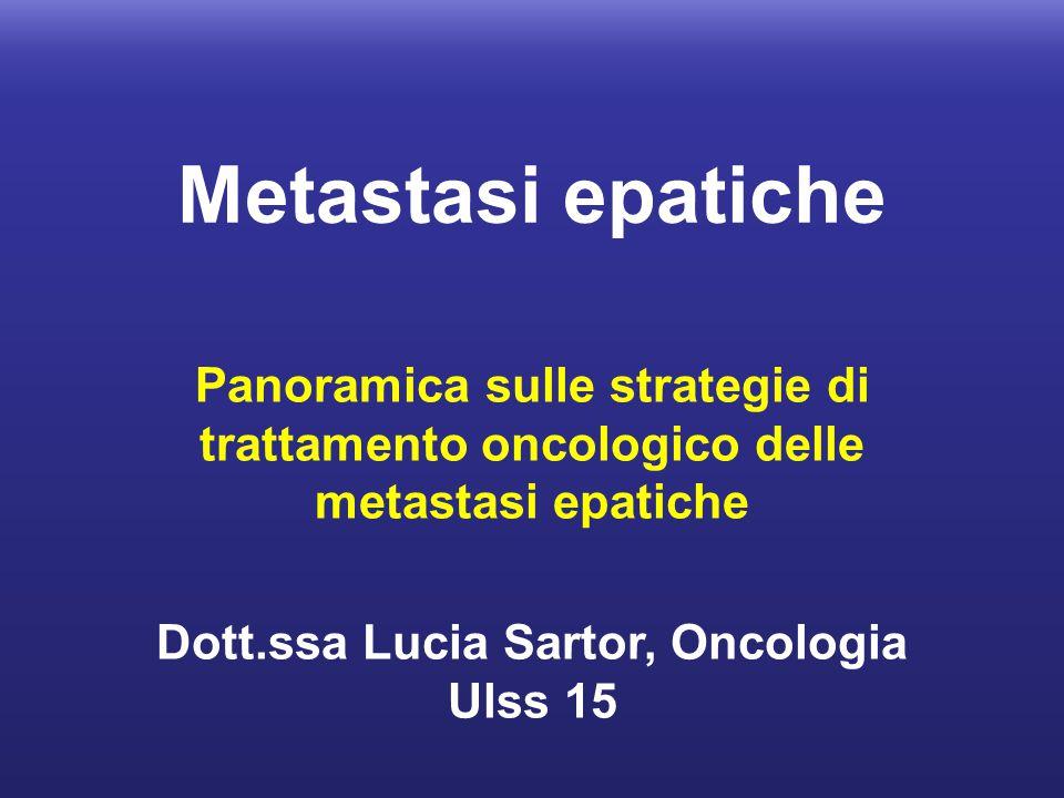 Metastasi epatiche Panoramica sulle strategie di trattamento oncologico delle metastasi epatiche Dott.ssa Lucia Sartor, Oncologia Ulss 15