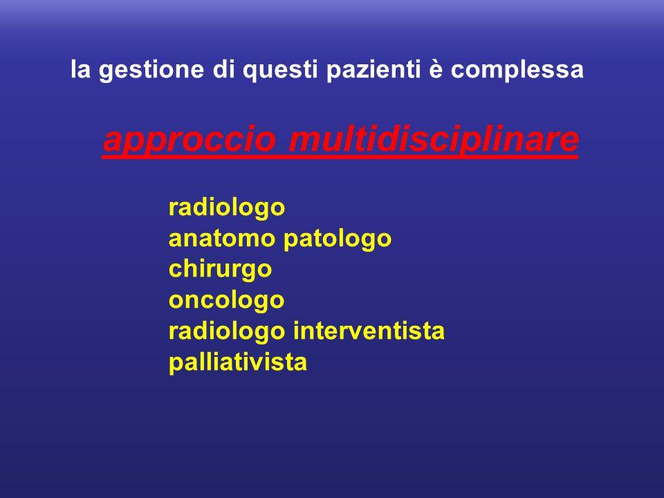 la gestione di questi pazienti è complessa approccio multidisciplinare radiologo anatomo patologo chirurgo oncologo radiologo interventista palliativi
