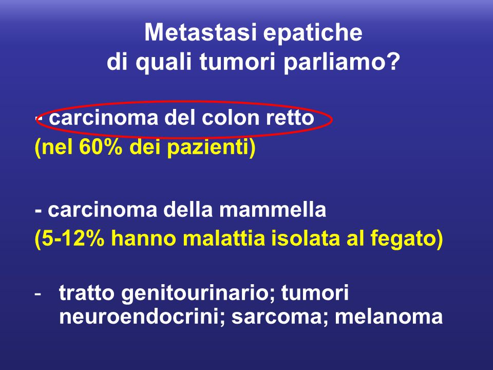 Metastasi epatiche di quali tumori parliamo? - carcinoma del colon retto (nel 60% dei pazienti) - carcinoma della mammella (5-12% hanno malattia isola