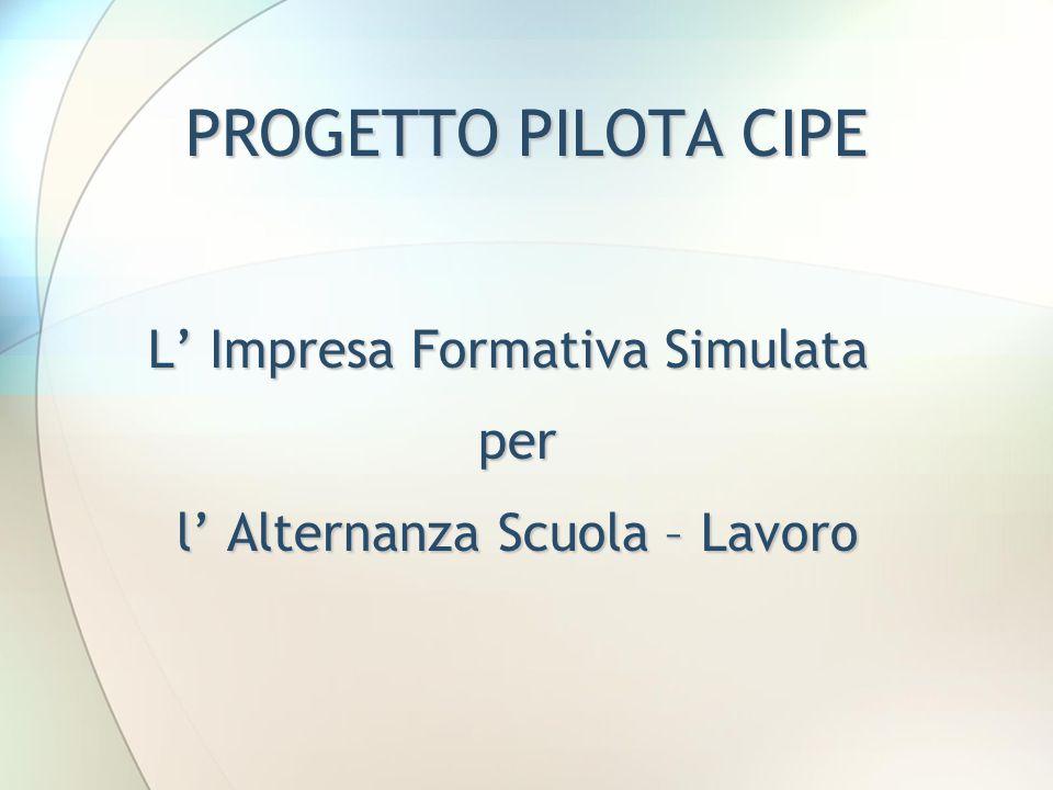 PROGETTO PILOTA CIPE L' Impresa Formativa Simulata per l' Alternanza Scuola – Lavoro