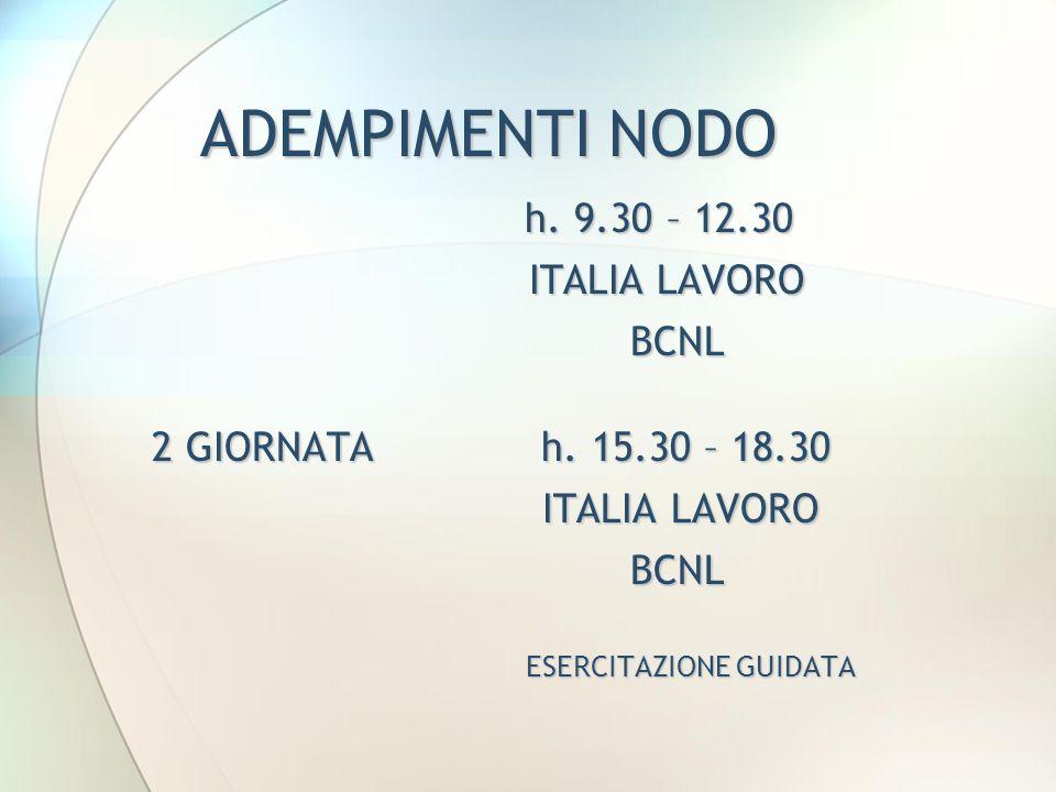 ADEMPIMENTI NODO h. 9.30 – 12.30 ITALIA LAVORO ITALIA LAVORO BCNL BCNL 2 GIORNATA h. 15.30 – 18.30 2 GIORNATA h. 15.30 – 18.30 ITALIA LAVORO ITALIA LA