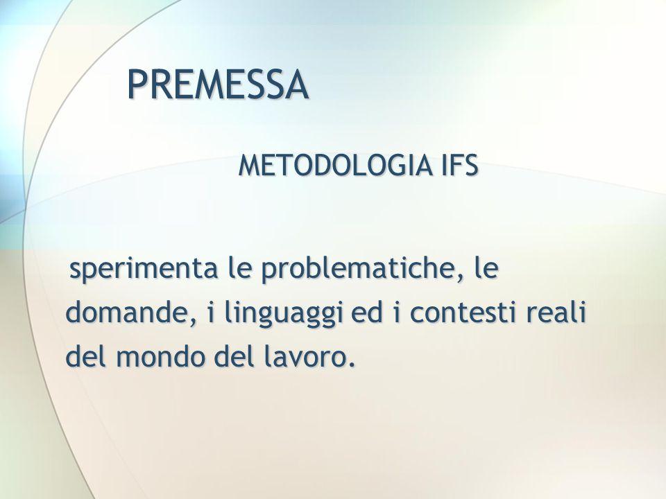 PREMESSA METODOLOGIA IFS sperimenta le problematiche, le domande, i linguaggi ed i contesti reali del mondo del lavoro. sperimenta le problematiche, l