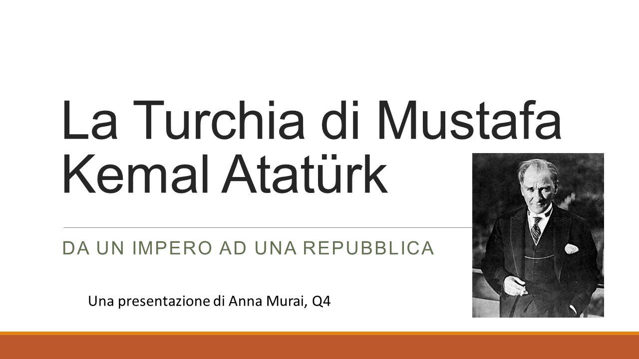 La Turchia di Mustafa Kemal Atatürk DA UN IMPERO AD UNA REPUBBLICA Una presentazione di Anna Murai, Q4