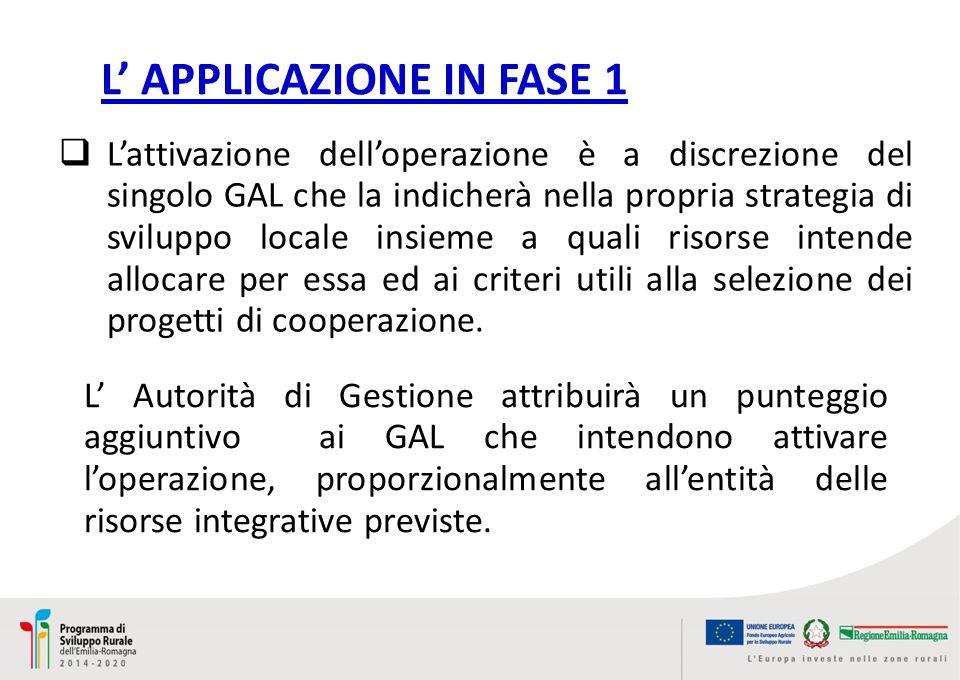 L' APPLICAZIONE IN FASE 1  L'attivazione dell'operazione è a discrezione del singolo GAL che la indicherà nella propria strategia di sviluppo locale insieme a quali risorse intende allocare per essa ed ai criteri utili alla selezione dei progetti di cooperazione.