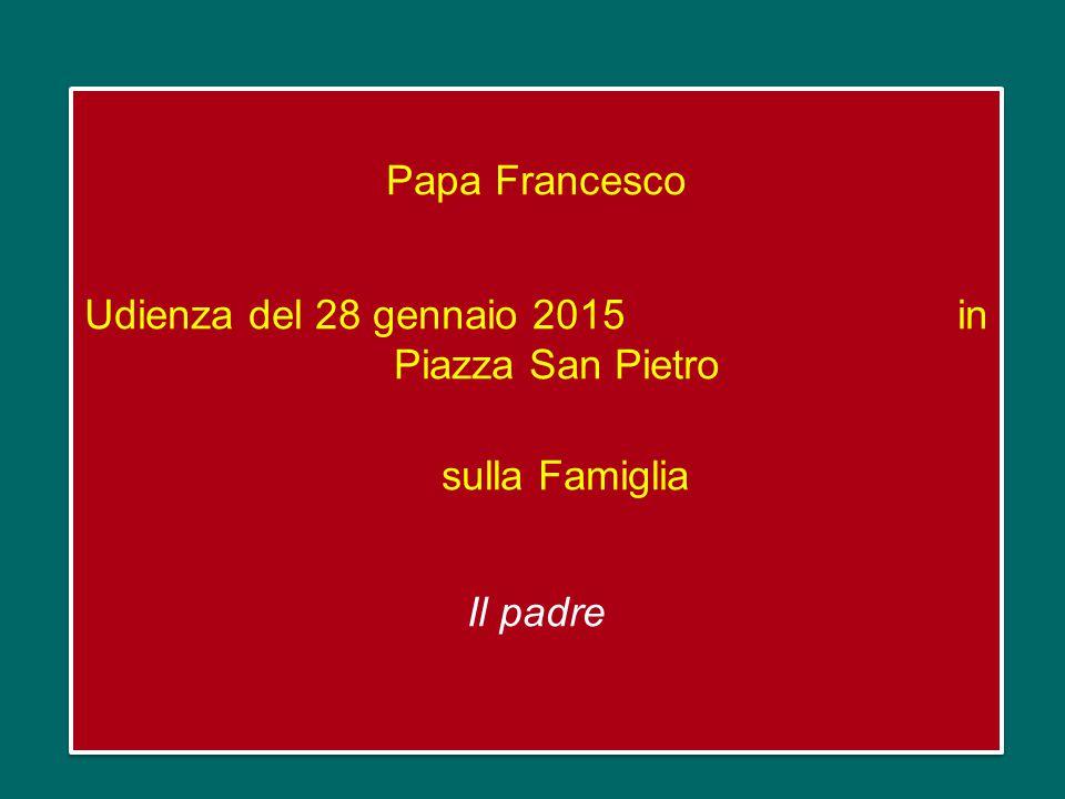 Papa Francesco Udienza del 28 gennaio 2015 in Piazza San Pietro sulla Famiglia Il padre Papa Francesco Udienza del 28 gennaio 2015 in Piazza San Pietro sulla Famiglia Il padre
