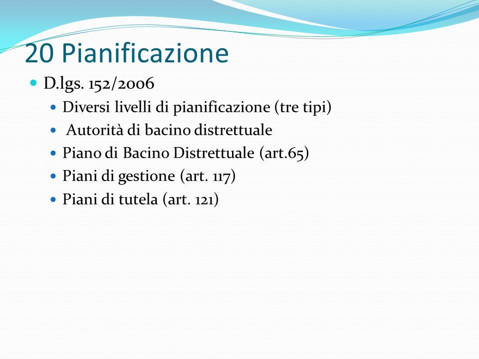 20 Pianificazione D.lgs. 152/2006 Diversi livelli di pianificazione (tre tipi) Autorità di bacino distrettuale Piano di Bacino Distrettuale (art.65) P