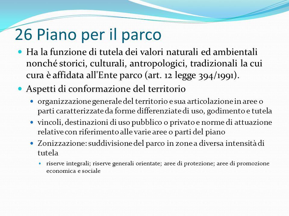 26 Piano per il parco Ha la funzione di tutela dei valori naturali ed ambientali nonché storici, culturali, antropologici, tradizionali la cui cura è