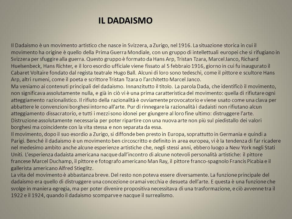 IL DADAISMO Il Dadaismo è un movimento artistico che nasce in Svizzera, a Zurigo, nel 1916. La situazione storica in cui il movimento ha origine è que