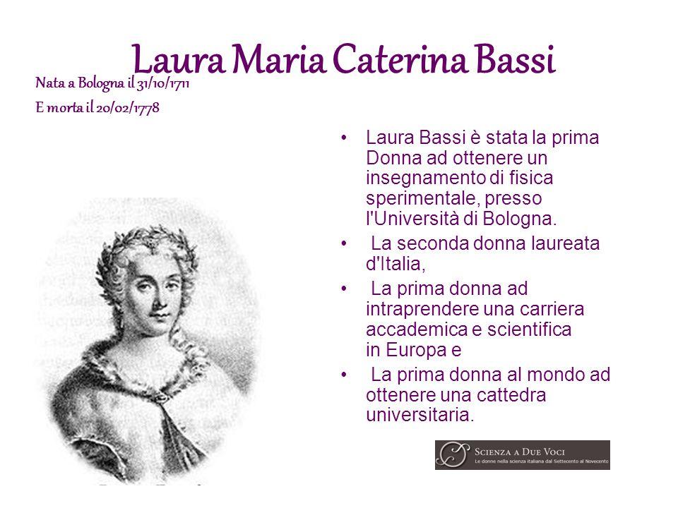 Laura Maria Caterina Bassi Laura Bassi è stata la prima Donna ad ottenere un insegnamento di fisica sperimentale, presso l'Università di Bologna. La s
