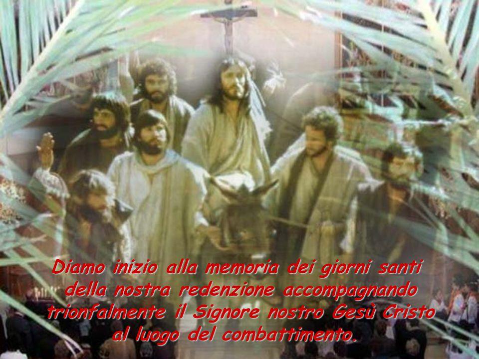 Diamo inizio alla memoria dei giorni santi della nostra redenzione accompagnando trionfalmente il Signore nostro Gesù Cristo al luogo del combattimento.