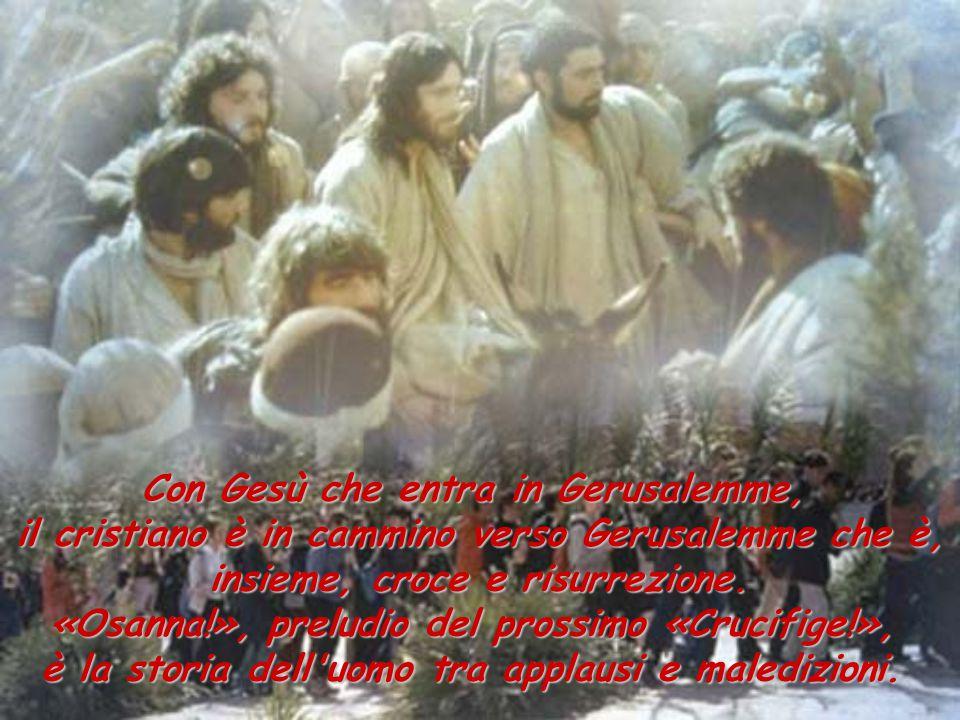 Con Gesù che entra in Gerusalemme, il cristiano è in cammino verso Gerusalemme che è, insieme, croce e risurrezione.