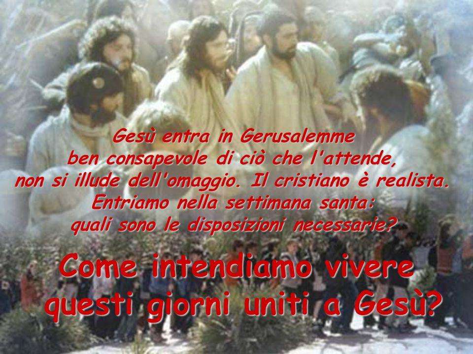 Gesù entra in Gerusalemme ben consapevole di ciò che l attende, non si illude dell omaggio.