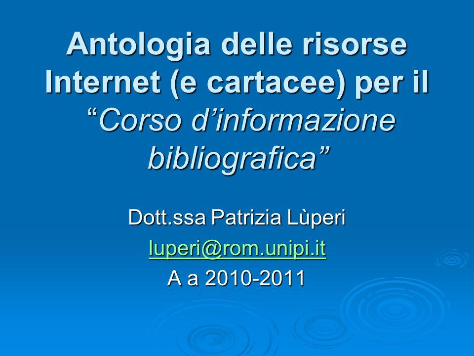Antologia delle risorse Internet (e cartacee) per il Corso d'informazione bibliografica Dott.ssa Patrizia Lùperi luperi@rom.unipi.it A a 2010-2011