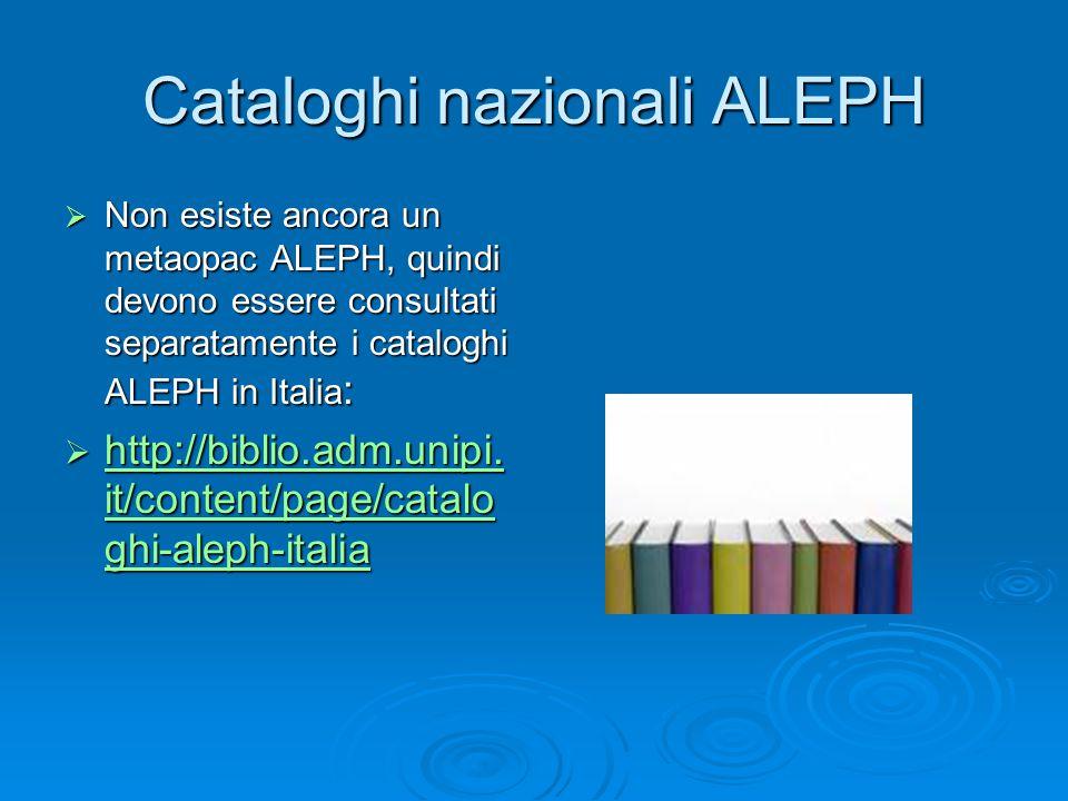 Cataloghi nazionali ALEPH  Non esiste ancora un metaopac ALEPH, quindi devono essere consultati separatamente i cataloghi ALEPH in Italia :  http://biblio.adm.unipi.
